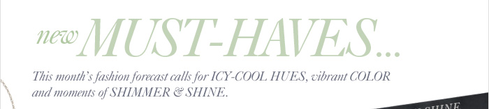 New MUST–HAVES...  This month's fashion forecast calls for ICY–COOL HUES,  vibrant COLOR and moments of SHIMMER & SHINE.