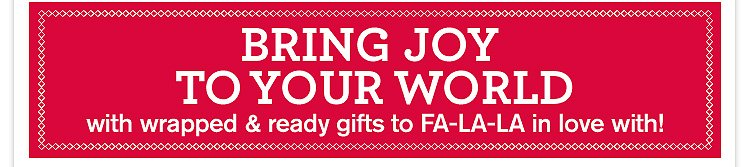 BRING JOY TO YOUR WORLD with wrapped and ready gifts to FA LA LA in love with