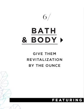 Bath & Body. Give them revitalization by the ounce.