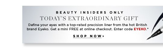 Beauty Insiders Only. Today's Extraordinary Gift. Define your eyes with a top-rated precision liner from the hot British brand Eyeko. Get a mini FREE at online checkout.* Enter code EYEKO.* Shop now.