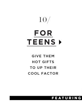 For Teens. Give them hot gifts that up their cool factor.