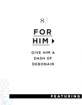 For Him. Give him a dash of debonair.