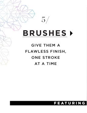 Brushes. Give them a flawless finish, one stroke at a time.