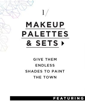 Makeup Palettes & Sets. Give them endless shades to paint the town.