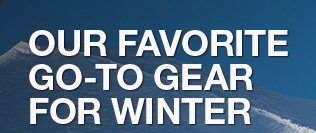 OUR FAVORITE GO-TO GEAR FOR WINTER