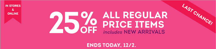 IN STORES & ONLINE | 25% OFF ALL REGULAR PRICE ITEMS - includes NEW ARRIVALS | ENDS TODAY, 12/2