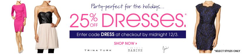 Party-perfect for the holidays... 25% OFF DRESSES.* Enter code DRESS at checkout by midnight 12/3. SHOP NOW