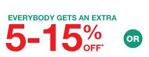 EVERYBODY GETS AN EXTRA 5-15% OFF* OR