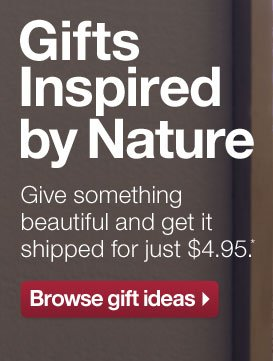 Gifts Inspired by Nature. Give  something beautiful and get it shipped for just $4.95.* Browse gift  ideas.