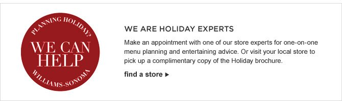 WE ARE HOLIDAY EXPERTS -- Make an appointment with one of our store experts for one-on-one menu planning and entertaining advice. Or visit your local store to pick up a complimentary copy of the Holiday brochure. -- FIND A STORE