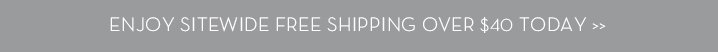 ENJOY SITEWIDE FREE SHIPPING OVER $40 TODAY