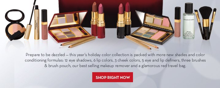Prepare to be dazzled - this year's holiday color collection is packed with more new shades and color conditioning formulas: 12 eye shadows, 6 lip colors, 3 cheek colors, 5 eye and lip definers, three brushes & brush pouch, our best selling makeup remover and a glamorous red travel bag. SHOP RIGHT NOW.