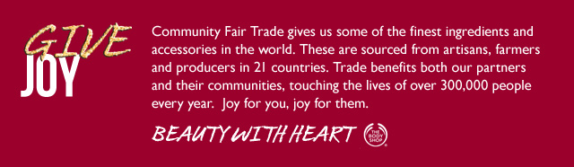 Give Joy -- Community Fair Trade gives us some of the finest ingredients and accessories in the world. These are sourced from artisans, farmers and producers in 21 countries. Trade benefits both our partners and their communities, touching the lives of over 300,000 people every year. Joy for you, joy for them.