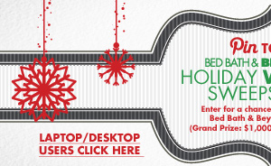 Pin TO WIN BED BATH & BEYOND® HOLIDAY WISHLIST SWEEPSTAKES Enter for a chance to win one of five Bed Bath & Beyond® Gift Cards. (Grand Prize: $1,000/4 First Prizes: $100)  LAPTOP/DESKTOP USERS CLICK HERE