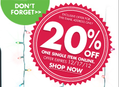DON'T FORGET EXCLUSIVE OFFER FOR THIS EMAIL ADDRESS ONLY 20% OFF ONE SINGLE ITEM ONLINE. OFFER EXPIRES 12/17/12 SHOP NOW