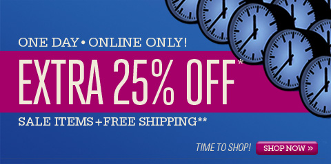 ONE DAY • ONLINE ONLY! EXTRA 25% OFF* SALE ITEMS   FREE SHIPPING**