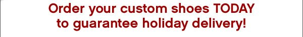 Order your custom shoes TODAY to guarantee holiday delivery!