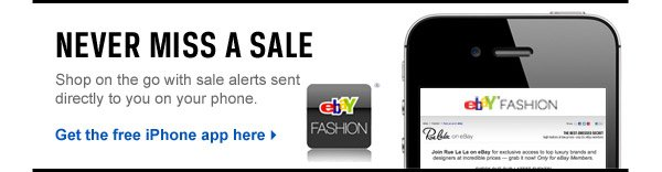 NEVER MISS A SALE Shop on the fo with sale alerts sent directly to you on your phone. Get the free iPhone app here >