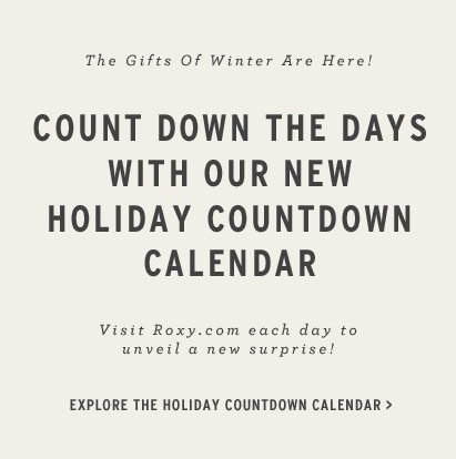 The Gifts of Winter Are Here! Count down the days with our new holiday countdown calendar. Visit Roxy.com each day to unveil a new surprise! Explore the holiday countdown calendar