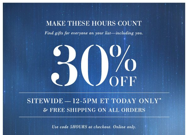 MAKE THESE HOURS COUNT. Find gifts for everyone on your list—including you. 30% OFF. sitewide — 12-5pm ET today only* & Free Shipping on all orders. Use code 5HOURS at checkout. Online only.