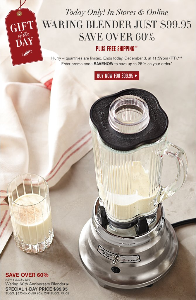 GIFT OF THE DAY  -- IN STORES & ONLINE – TODAY ONLY -- WARING BLENDER JUST $99.95 SAVE OVER 60% -- PLUS FREE SHIPPING** -- BUY NOW FOR $99.95