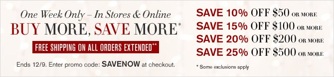 One Week Only - In Stores & Online -- BUY MORE, SAVE MORE*-- FREE SHIPPING ON ALL ORDERS EXTENDED** -- Ends 12/9. Enter promo code SAVENOW at checkout. -- SAVE 10% OFF $50 OR MORE -- SAVE 15% OFF $100 OR MORE -- SAVE 20% OFF $200 OR MORE -- SAVE 25% OFF $500 OR MORE * Some exclusions apply