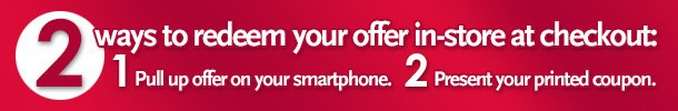 2 ways to redeem your offer in-store at checkout:  1) Pull up offer on your smartphone.  2) Present your printed coupon.