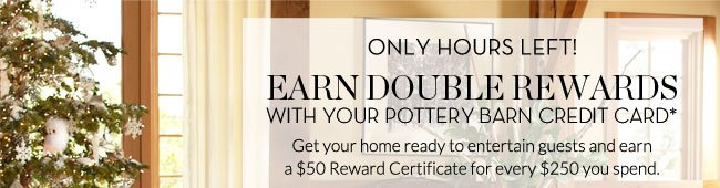 ONLY HOURS LEFT! EARN DOUBLE REWARDS WITH YOUR POTTERY BARN CREDIT CARD* - Get your home ready to entertain guests and earn a $50 Reward Certificate for every $250 you spend.
