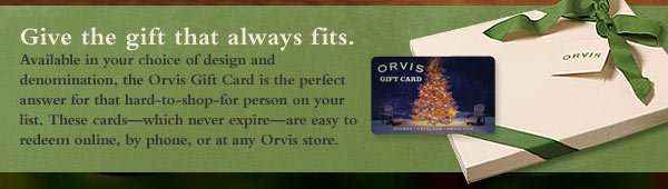 Give the gift that always fits. Available in your choice of design and denomination, the orvis Gift Card is the perfect answer for that hard-to-shop-for person on your list. These cards - which never expire - are easy to redeem  online, by phone, or at any Orvis store.