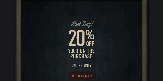 LAST DAY! 20% OFF YOUR ENTIRE PURCHASE ONLINE ONLY