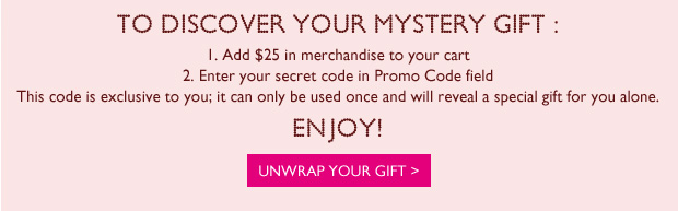 To discover your mystery gift : 1.	Fill your shopping bag with any item 2.	Enter your secret code in Promo Code field  This code is exclusive to you; it can only be used once and will reveal a special gift for you alone. Enjoy!  Unwrap your gift >