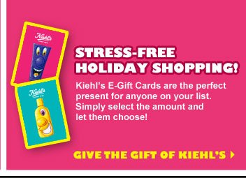 STRESS-FREE HOLIDAY SHOPPING! Kiehl's E-Gift Cards are the perfect present for anyone on your list. Simply select the amount and let them choose! GIVE THE GIFT OF KIEHL'S