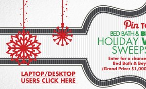 Pin TO WIN BED BATH & BEYOND HOLIDAY WISHLIST SWEEPSTAKES Enter for a chance to win one of five Bed Bath & Beyond® Gift Cards. (Grand Prize: $1,000/4 First Prizes: $100)  LAPTOP/DESKTOP USERS CLICK HERE