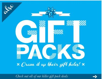 Also gift packs.  Cram it up their gift holes!  Check out all of our killer gift pack deals.