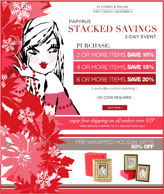 PAPYRUS Holiday Savings:    Don't miss out on our Stacked Savings Event!   Purchase 2 or more items - save 10%  Purchase 4 or more items - save 15%  Purchase 6 or more items - save 20%  Excludes custom printing   No code required - Offer ends Tuesday, 12/4   Pre-wrapped Holiday Gifts - 50% off    Also, enjoy free shipping on all orders over $75*  *Free ground shipping to all U.S. destinations only.