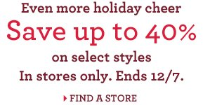 Even more holiday cheer Save up to 40% on select styles In stores only. Ends 12/7. FIND A STORE