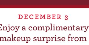 DECEMBER 3 Enjoy a complimentary makeup surprise from
