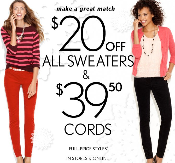 make a great match $20 OFF ALL SWEATERS & $39.50 CORDS FULL–PRICE STYLES* IN STORES & ONLINE