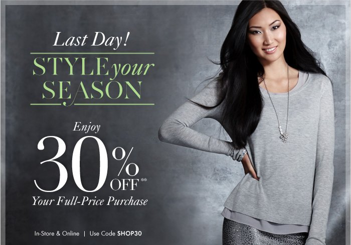 Last Day!  STYLE Your SEASON  Enjoy  30% Off** Your Full-Price Purchase  In-Store & Online Use Code SHOP30