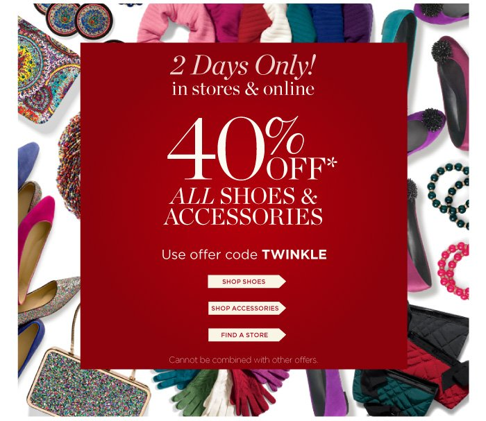 Two Days Only! In Stores and Online. 40% off All Shoes and Accessories. Use Offer Code TWINKLE. Shop Shoes. Shop Accessories. Find a Store. Cannot be combined with other offers.