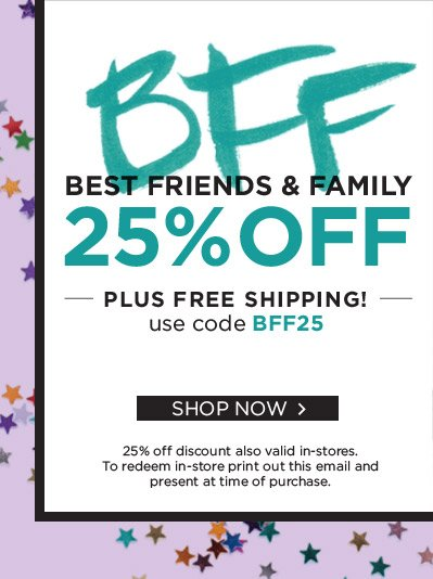 To all of our BFF's - Enjoy 25% Off & Free Shipping during our Best Friends & Family event