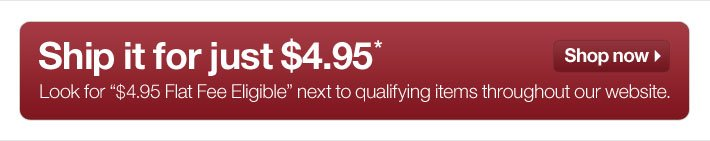 Ship it for just $4.95.* Look  for '$4.95 Flat Fee Eligible' next to qualifying items throughout our  website. Shop now.