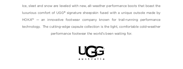 Ice, sleet and snow are leveled with new, all-weather performance boots that boast the luxurious comfort of UGG signature sheepskin fused with a unique outsole made by HOKA - an innovative footwear company known for trail running performance technology. The cutting-edge capsule collection is the light, comfortable cold-weather performance footwear the world's been waiting for. UGG Australia
