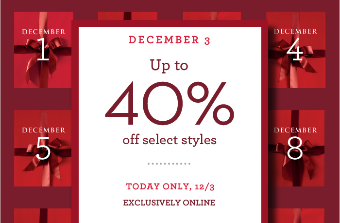DECEMBER 3 Up to 40% off select styles | TODAY ONLY, 12/3 EXCLUSIVELY ONLINE