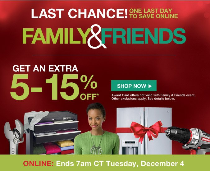 LAST CHANCE! ONE LAST DAY TO SAVE ONLINE | FAMILY & FRIENDS | GET AN EXTRA 5-15% OFF* | SHOP NOW | Award Card offers not valid with Family & Friends event. Other exclusions apply. See details below. | ONLINE: Ends 7am CT Tuesday, December 4