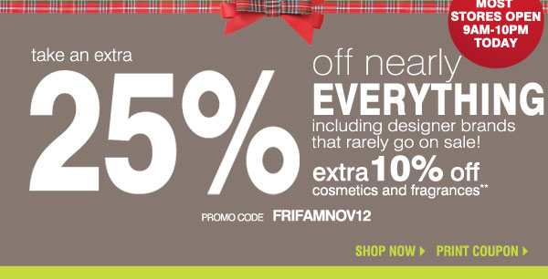 Take an extra 25% off nearly everything including designer brands that rarely go on sale! Extra 10% off cosmetics & fragrance!* promo code FRIFAMNOV12. Shop now.