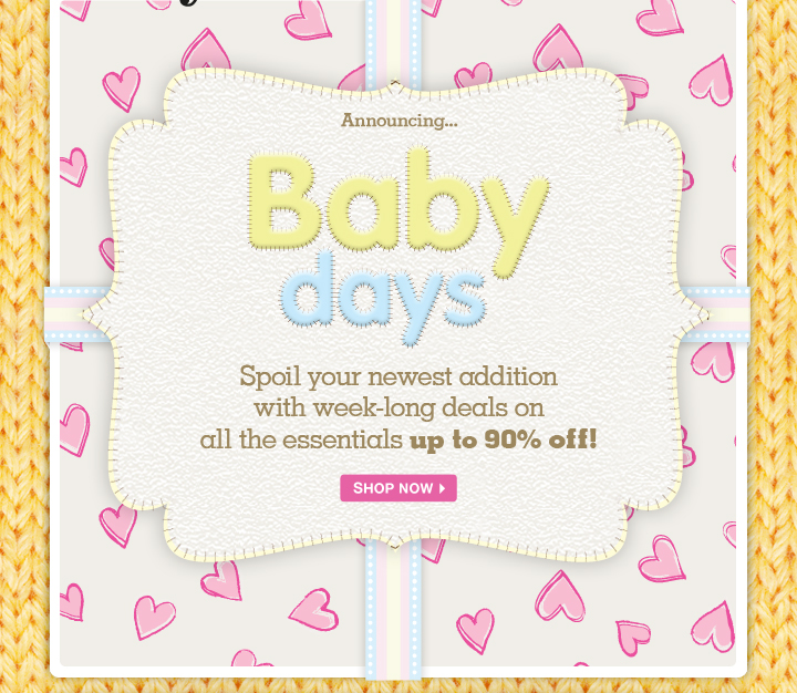 Baby Days - Spoil your newest addition with week-long deals on all the essentials up to 90% off!
