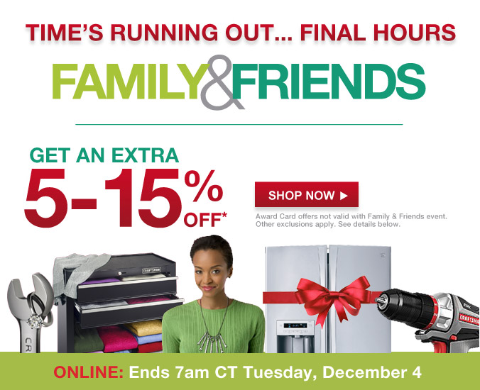 TIME IS RUNNING OUT... | FAMILY & FRIENDS | GET AN EXTRA 5-15% OFF* | SHOP NOW | Award Card offers not valid with Family & Friends event. Other exclusions apply. See details below. | ONLINE: Ends 7am CT Tuesday, December 4