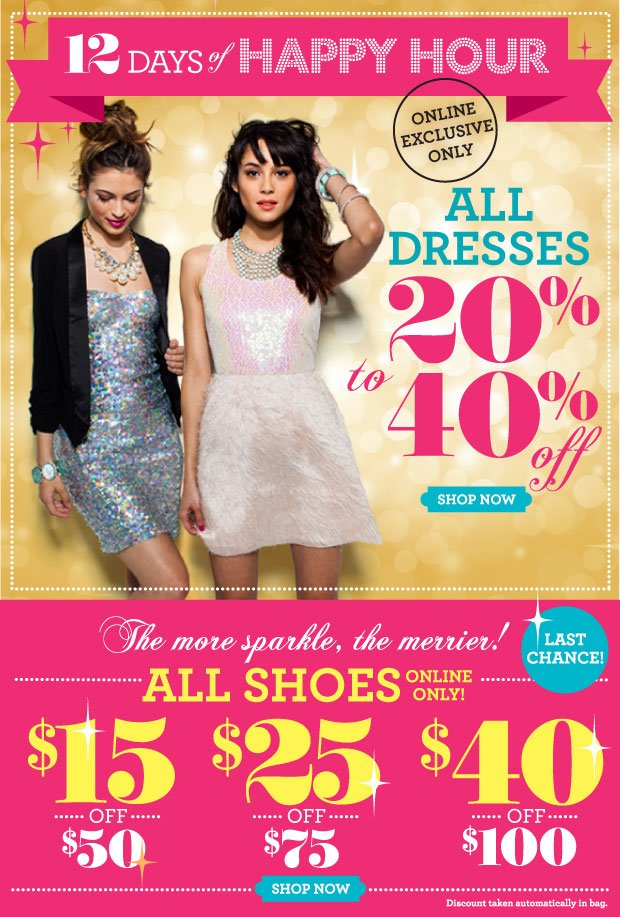 12 Days of Happy Hour All Dresses 20- 40% off. Online Exclusive Offer.