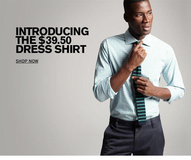 INTRODUCING THE $39.50 DRESS SHIRT